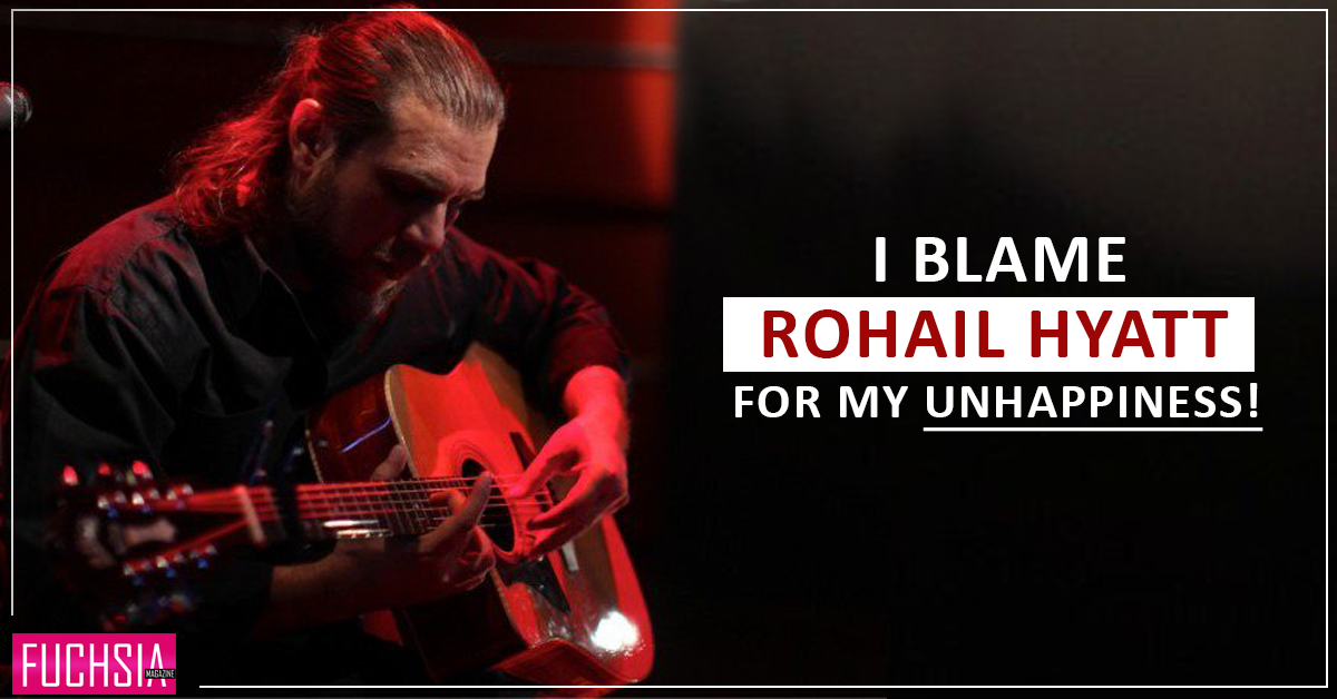 I Blame Rohail Hyatt For My Unhappiness!